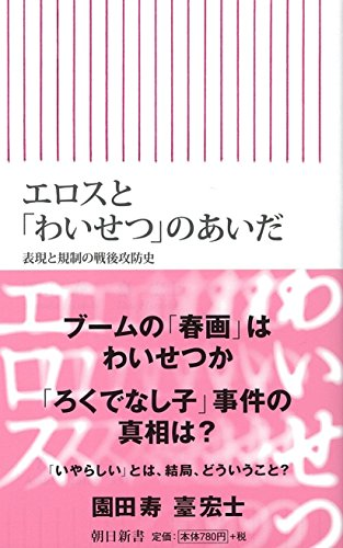 エロスと「わいせつ」のあいだ 表現と規制の戦後攻防史 (朝日新書)
