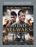 To End All Wars: An Historical WWII Drama Movie Script About Allied Soldiers in a Japanese Prison Camp (Screenplays as Literature)