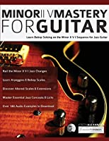 Minor ii V Mastery for Guitar: Learn bebop soloing on the minor II V I sequence for jazz guitar (Fundamental Changes in Jazz Guitar)