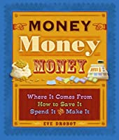 Money, Money, Money: Where It Comes From, How to Save It  Spend It, and Make It