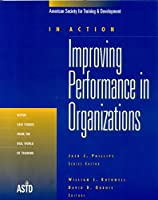 Improving Performance In Organizations: 11 Case Studies From The Real World Of Training (In Action)