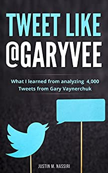 Tweet Like @GaryVee: What I learned from analyzing 4,000 Tweets from Gary Vaynerchuk by [Nassiri, Justin M.]