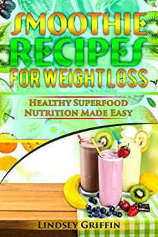 Smoothie Recipes for Weight Loss: Healthy Superfood Nutrition Made Easy (smoothie diet, juicing detox, lose weight) by [Griffin, Lindsey]