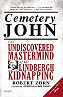 Cemetery John: The Undiscovered Mastermind of the Lindbergh Kidnapping