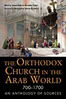 The Orthodox Church in the Arab World 700 - 1700: An Anthology of Sources (Orthodox Christian Series)
