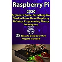 Raspberry Pi: 2020 Beginners' Guide . Everything You Need to Know About Raspberry Pi ( Setup, Programming Theory , Techniques ). 25 Ideas to Build Your Own Projects included .