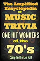 The Amplified Encyclopedia of Music Trivia: One Hit Wonders of the 70's
