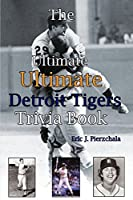 The Ultimate Ultimate Detroit Tigers Trivia Book: A Journey Through Detroit Tiger History by Way of Trivia