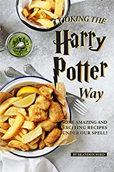 Cooking the Harry Potter Way: Some Amazing and Exciting Recipes Under Our Spell! by [Ford, Brandon]