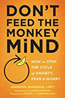 Don't Feed the Monkey Mind: How to Stop the Cycle of Anxiety, Fear & Worry