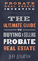 Probate Real Estate Investing: The Ultimate Guide To Buying And Selling Probate Real Estate