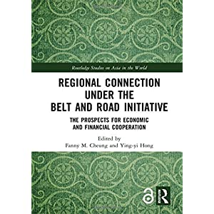 Regional Connection under the Belt and Road Initiative: The Prospects for Economic and Financial Cooperation (Routledge Studies on Asia in the World)