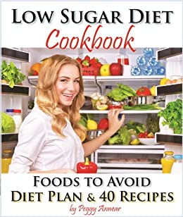 Low Sugar Diet: A Low Carb Sugar Free Cookbook and Diet Plan. Discover How to Quit Sugar and Which Foods to Avoid (No Sugar Diet: A Complete No Sugar Diet ... Recipes & How to Quit Sugar Cravings 3) by [Annear, Peggy]