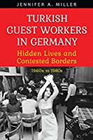 Turkish Guest Workers in Germany: Hidden Lives and Contested Borders 1960's to 1980's (German and European Studies)