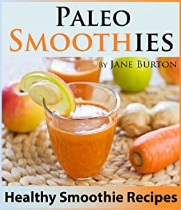 Paleo Smoothies for Weight Loss: Healthy Smoothie Recipes Book with Over 60 Nutritious Paleo Fruit, Vegetable, Protein and Dairy Free Smoothies (Paleo ... Lunch, Dinner & Desserts Recipe Book 13) by [Burton, Jane]