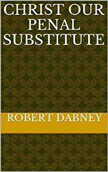 [Dabney, Robert]のChrist Our Penal Substitute (English Edition)