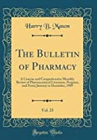 The Bulletin of Pharmacy, Vol. 23: A Concise and Comprehensive Monthly Review of Pharmaceutical Literature, Progress, and News; January to December, 1909 (Classic Reprint)