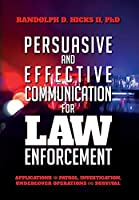 Persuasion and effective Communication for Law Enforcement: Applications for Patrol, Investigation, Undercover Operations and Survival