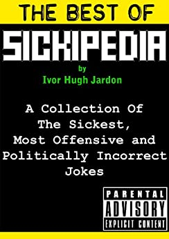 The Best Of Sickipedia: A Collection Of The Sickest, Most Offensive and Politically Incorrect Jokes by [Jardon, Ivor Hugh]