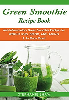 Green Smoothie Recipe Book: Anti-Inflammatory Green Smoothie Recipes for Weight Loss, Detox, Anti-Aging & So Much More! (Recipes for a Healthy Life Book Book 4) by [Shaw, Stephanie]