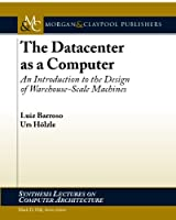 The Data Center as a Computer: An Introduction to the Design of Warehouse- Scale Machines (Synthesis Lectures on Computer Architecture)