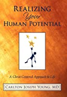 Realizing Your Human Potential: A Christ Centered Approach to Life
