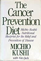 The Cancer-Prevention Diet: Michio Kushi's Nutritional Blueprint for the Prevention and Relief of Disease