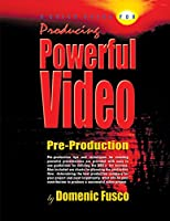 A Quick Guide for Producing Powerful Video: The Basics for Producing Powerful Video