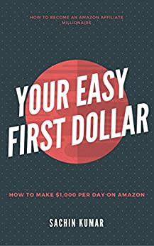 YOUR EASY FIRST DOLLAR WITH AMAZON AFFILIATE: How to Make $1,000 Per Day on Amazon: How to Become an Amazon Affiliate Millionaire by [Kumar, Sachin]
