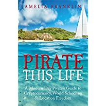 Pirate This Life: A Modern Day Pirate's Guide to Cryptocurrency, World Schooling & Location Freedom