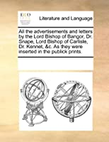All the Advertisements and Letters by the Lord Bishop of Bangor, Dr. Snape, Lord Bishop of Carlisle, Dr. Kennet, &C. as They Were Inserted in the Publick Prints.
