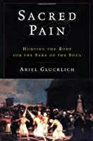 Sacred Pain: Hurting the Body for the Sake of the Soul