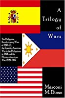 A Trilogy Of Wars: The Philippine Revolutionary Wars Of 1896-97, The Spanish-american War In The Philippines In 1898, And The Filipino-american War, 1899-1902