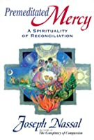 Premeditated Mercy: A Spirituality of Reconciliation