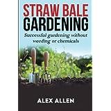 Straw bale gardening: Successful Gardening without weeding or chemicals (Straw bale gardening, gardening, vegetable gardening