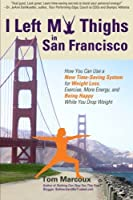 I Left My Thighs in San Francisco: How You Can Use a New Time-Saving System for Weight Loss, Exercise, More Energy, and Being Happy While You Drop Weight