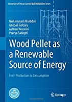 Wood Pellet as a Renewable Source of Energy: From Production to Consumption (University of Tehran Science and Humanities Series)