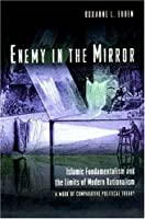 Enemy in the Mirror: Islamic Fundamentalism and the Limits of Modern Rationalism : A Work of Comparative Political Theory