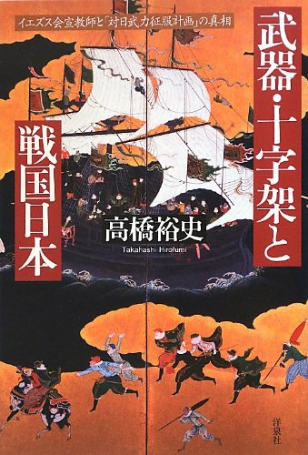 武器・十字架と戦国日本 イエズス会宣教師と「対日武力征服計画」の真相