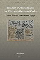 Ibrahim-i Gulshani and the Khalwati-gulshani Order: Power Brokers in Ottoman Egypt (Studies on Sufism)