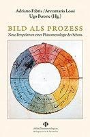 Bild als Prozess: Neue Perspektiven einer Phaenomenologie des Sehens