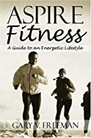 Aspire Fitness: A Guide To An Energetic Lifestyle