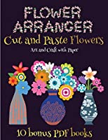 Art and Craft with Paper (Flower Maker): Make your own flowers by cutting and pasting the contents of this book. This book is designed to improve hand-eye coordination, develop fine and gross motor control, develop visuo-spatial skills, and to help children sustain attention.
