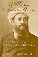 A Muslim in Victorian America: The Life of Alexander Russell Webb