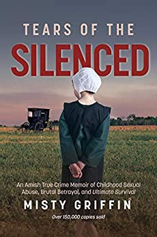 Tears of the Silenced: An Amish True Crime Memoir of Childhood Sexual Abuse, Brutal Betrayal, and Ultimate Survival by [Griffin, Misty]