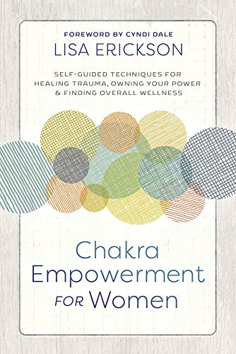 Chakra Empowerment for Women: Self-Guided Techniques for Healing Trauma, Owning Your Power & Finding Overall Wellness (English Edition)