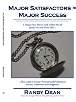 Major Satisfactors = Major Success: A Unique New Way to Look at How We All Spend, Use and Waste Time that Leads to Greater Personal and Professional Success, Fulfillment, and Happiness