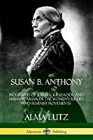 Susan B. Anthony: Biography of a Rebel, Crusader, and Humanitarian of the Women's Rights and Feminist Movements