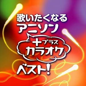 歌いたくなるアニソン+カラオケ・ベスト