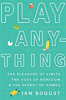 Play Anything: The Pleasure of Limits, the Uses of Boredom, and the Secret of Games